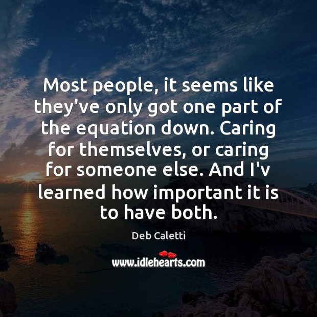 Most people, it seems like they've only got one part of the Deb Caletti Picture Quote
