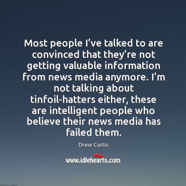 Most people I've talked to are convinced that they're not getting valuable information from news media anymore. Drew Curtis Picture Quote