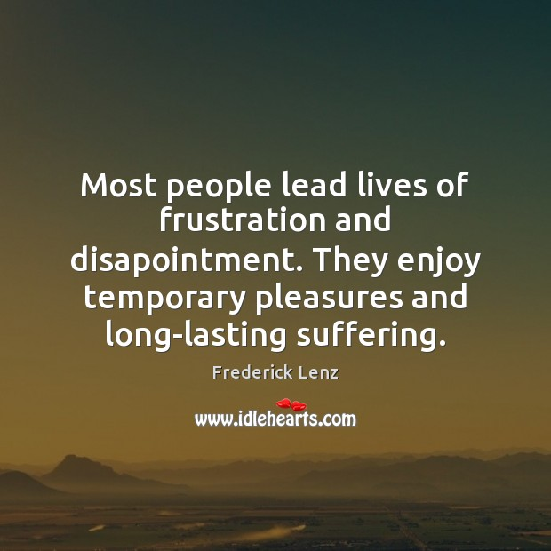 Most people lead lives of frustration and disapointment. They enjoy temporary pleasures Image