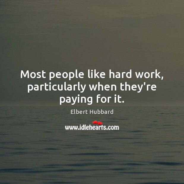 Most people like hard work, particularly when they're paying for it. Elbert Hubbard Picture Quote