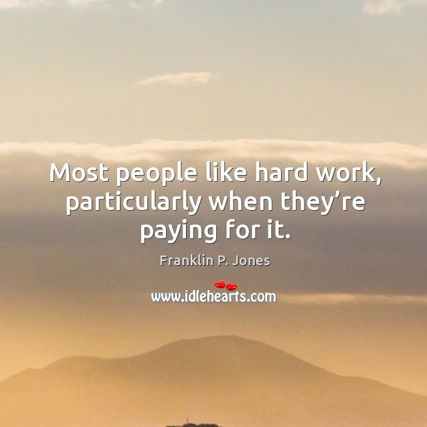 Most people like hard work, particularly when they're paying for it. Image