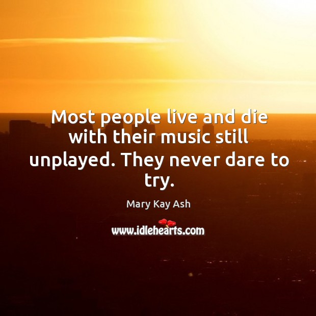 Image, Most people live and die with their music still unplayed. They never dare to try.
