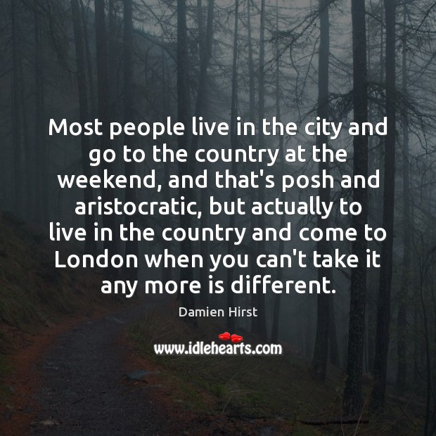 Most people live in the city and go to the country at Damien Hirst Picture Quote