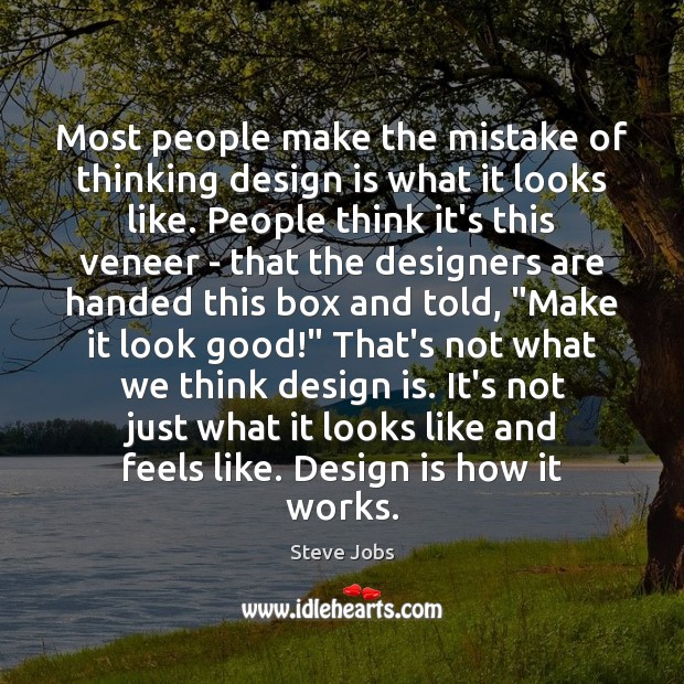 Most people make the mistake of thinking design is what it looks Image