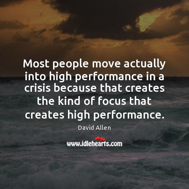Most people move actually into high performance in a crisis because that David Allen Picture Quote