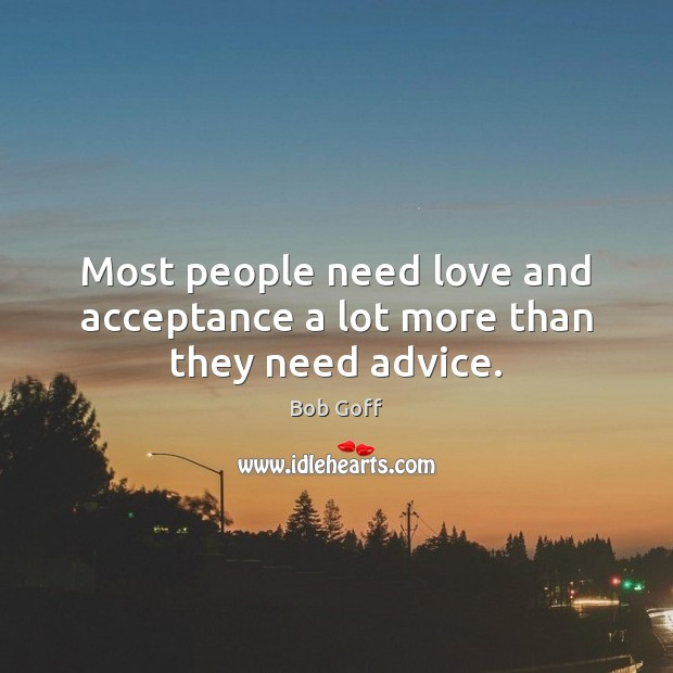 Most people need love and acceptance a lot more than they need advice. Bob Goff Picture Quote