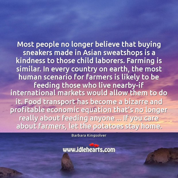 Most people no longer believe that buying sneakers made in Asian sweatshops Barbara Kingsolver Picture Quote