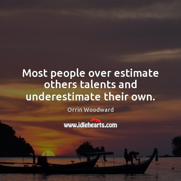 Image, Most people over estimate others talents and underestimate their own.