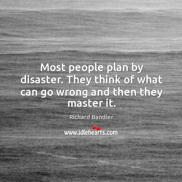Most people plan by disaster. They think of what can go wrong and then they master it. Image