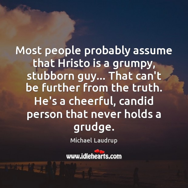 Most people probably assume that Hristo is a grumpy, stubborn guy… That Grudge Quotes Image