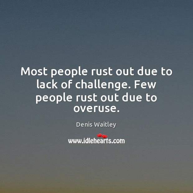 Image, Most people rust out due to lack of challenge. Few people rust out due to overuse.