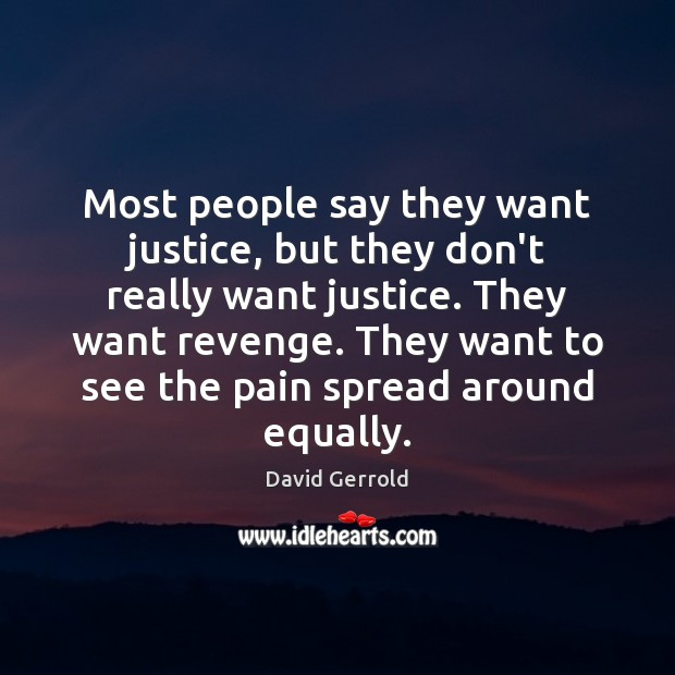 Most people say they want justice, but they don't really want justice. Image