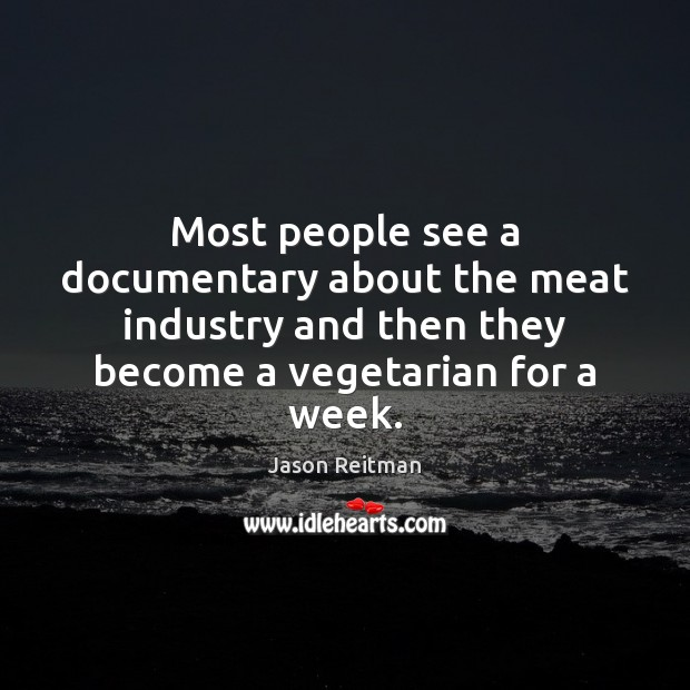 Most people see a documentary about the meat industry and then they Jason Reitman Picture Quote