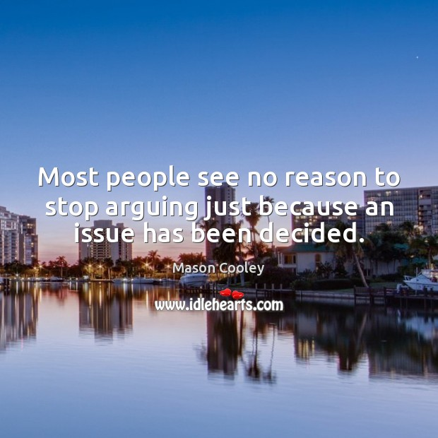 Most people see no reason to stop arguing just because an issue has been decided. Image