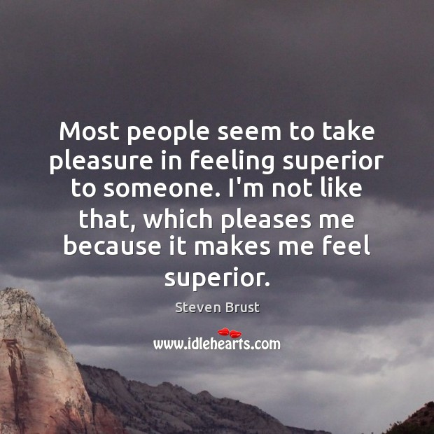 Most people seem to take pleasure in feeling superior to someone. I'm Image