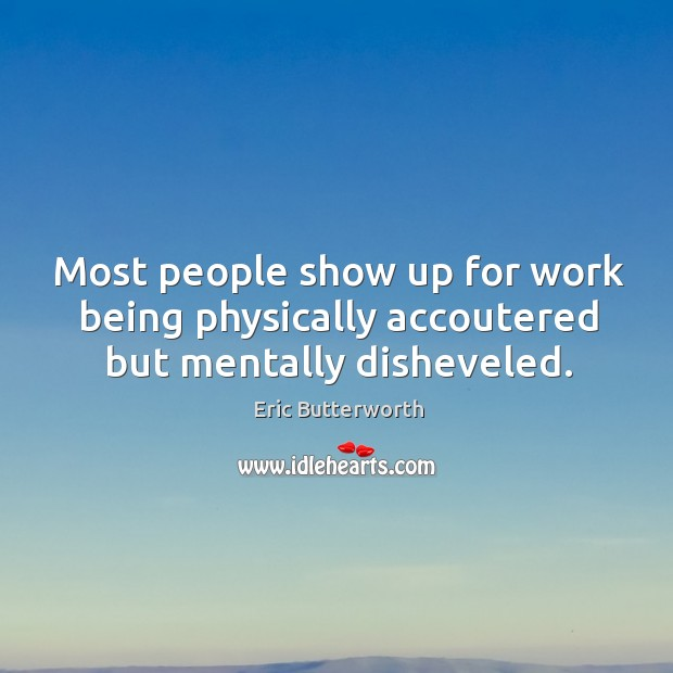 Most people show up for work being physically accoutered but mentally disheveled. Image
