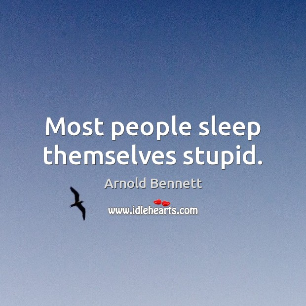 Most people sleep themselves stupid. Arnold Bennett Picture Quote