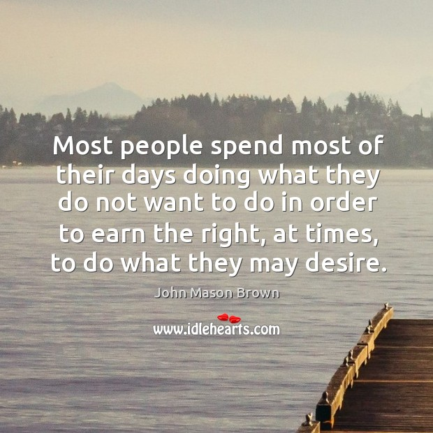 Most people spend most of their days doing what they do not John Mason Brown Picture Quote