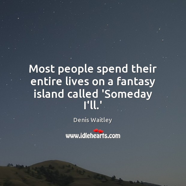 Image, Most people spend their entire lives on a fantasy island called 'Someday I'll.'