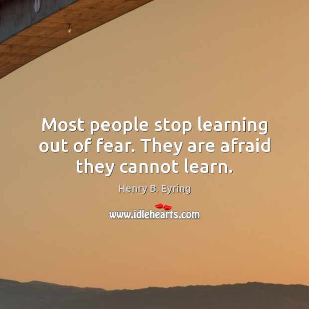 Most people stop learning out of fear. They are afraid they cannot learn. Henry B. Eyring Picture Quote