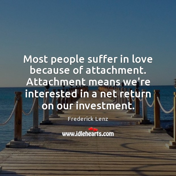 Most people suffer in love because of attachment. Attachment means we're interested Image