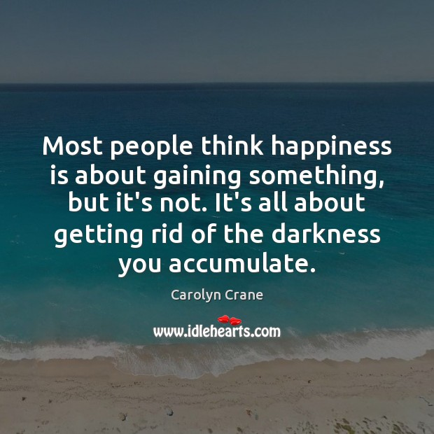 Most people think happiness is about gaining something, but it's not. It's Image
