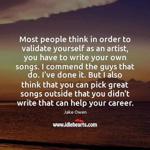 Most people think in order to validate yourself as an artist, you Image