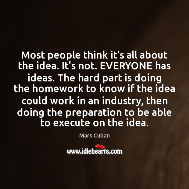 Most people think it's all about the idea. It's not. EVERYONE has Execute Quotes Image