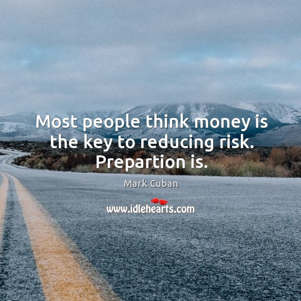 Most people think money is the key to reducing risk. Prepartion is. Image