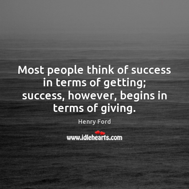 Most people think of success in terms of getting; success, however, begins Image