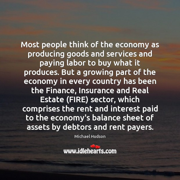 Most people think of the economy as producing goods and services and Michael Hudson Picture Quote