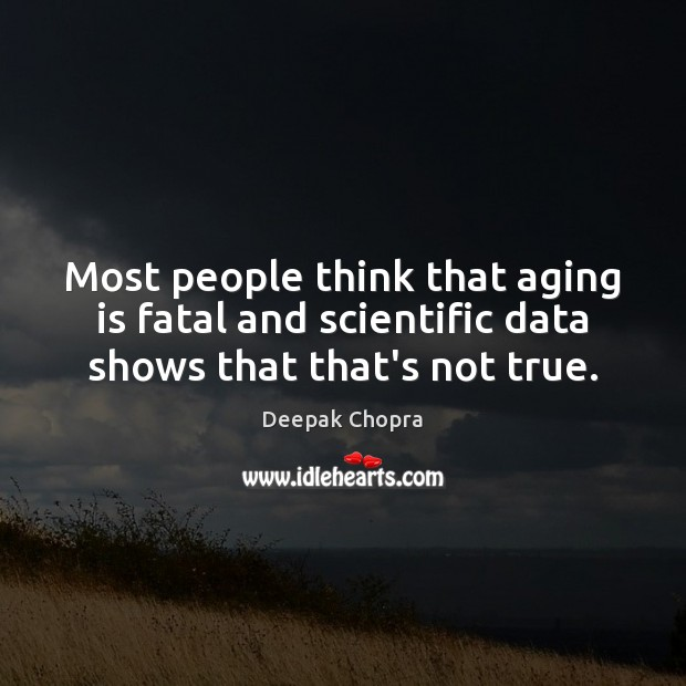 Most people think that aging is fatal and scientific data shows that that's not true. Image