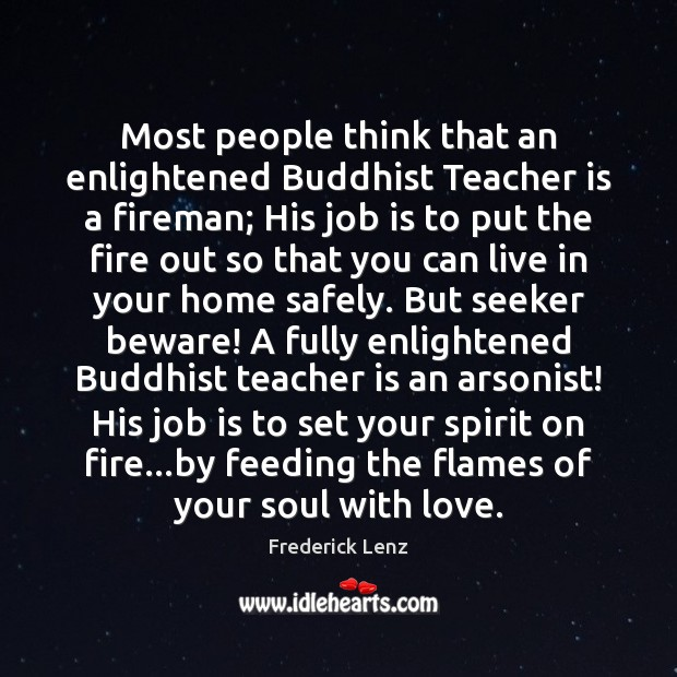 Most people think that an enlightened Buddhist Teacher is a fireman; His Teacher Quotes Image