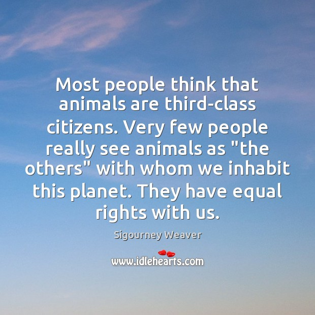 Most people think that animals are third-class citizens. Very few people really Sigourney Weaver Picture Quote