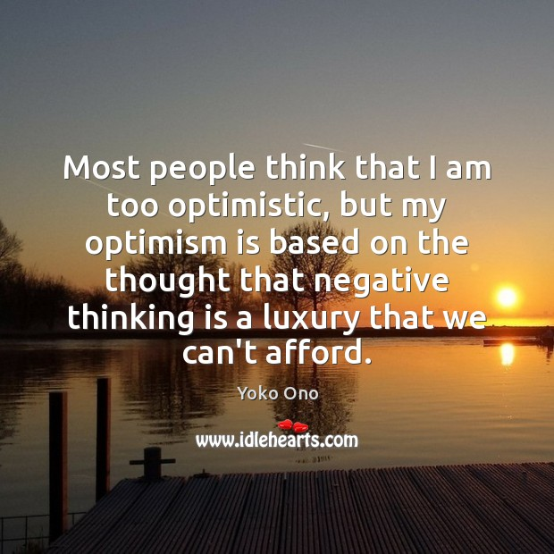 Most people think that I am too optimistic, but my optimism is Yoko Ono Picture Quote