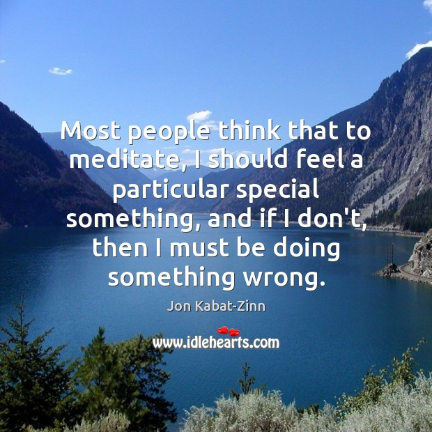 Most people think that to meditate, I should feel a particular special Jon Kabat-Zinn Picture Quote