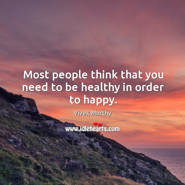 Most people think that you need to be healthy in order to happy. Image