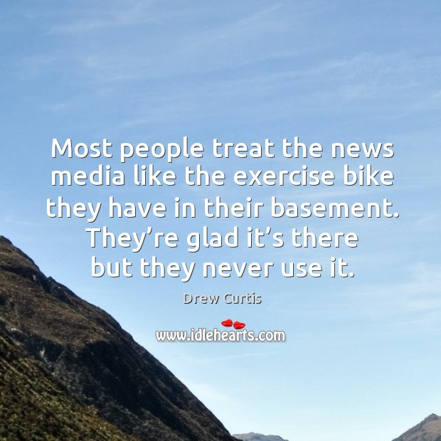 Most people treat the news media like the exercise bike they have in their basement. Drew Curtis Picture Quote