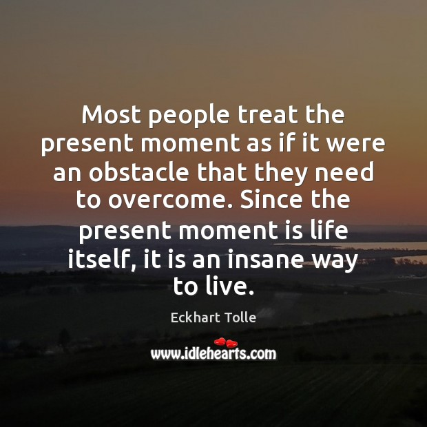 Most people treat the present moment as if it were an obstacle Image