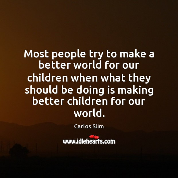 Image, Most people try to make a better world for our children when