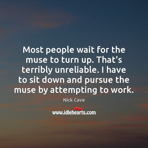 Most people wait for the muse to turn up. That's terribly unreliable. Image