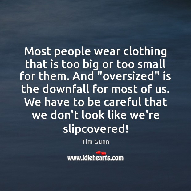 Most people wear clothing that is too big or too small for Tim Gunn Picture Quote