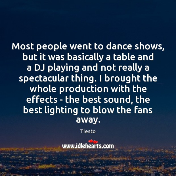 Most people went to dance shows, but it was basically a table Tiesto Picture Quote