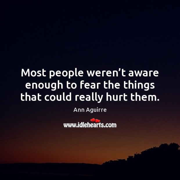 Most people weren't aware enough to fear the things that could really hurt them. Ann Aguirre Picture Quote