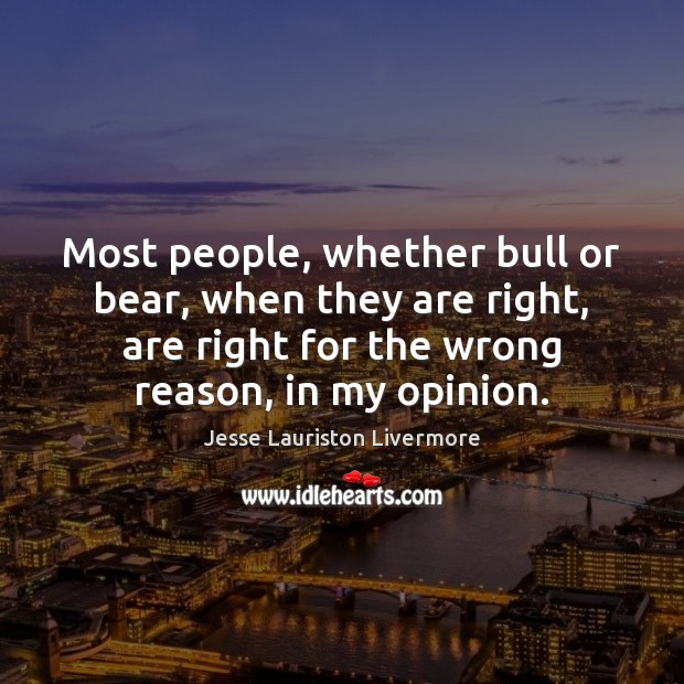 Most people, whether bull or bear, when they are right, are right Jesse Lauriston Livermore Picture Quote