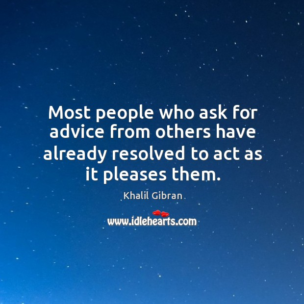 Most people who ask for advice from others have already resolved to act as it pleases them. Image