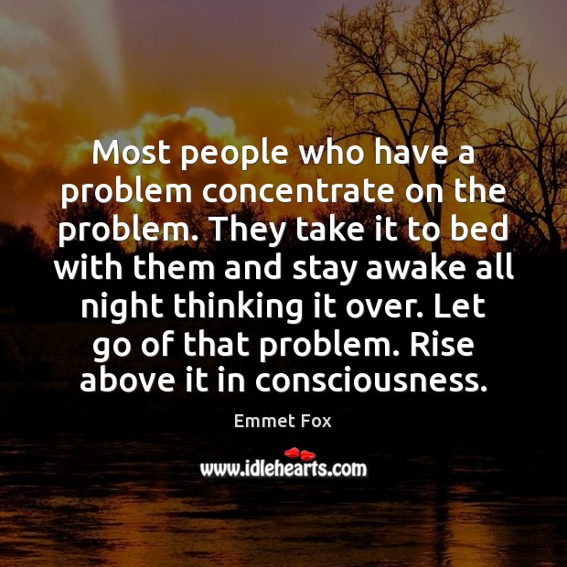 Most people who have a problem concentrate on the problem. They take Emmet Fox Picture Quote