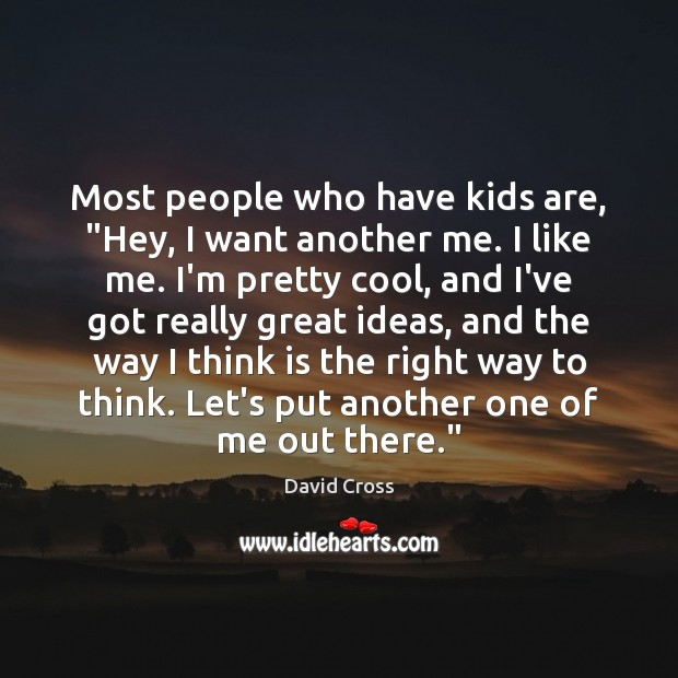 """Most people who have kids are, """"Hey, I want another me. I Image"""