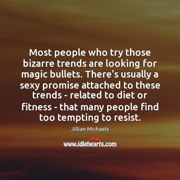 Most people who try those bizarre trends are looking for magic bullets. Jillian Michaels Picture Quote