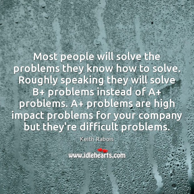 Most people will solve the problems they know how to solve. Roughly Image